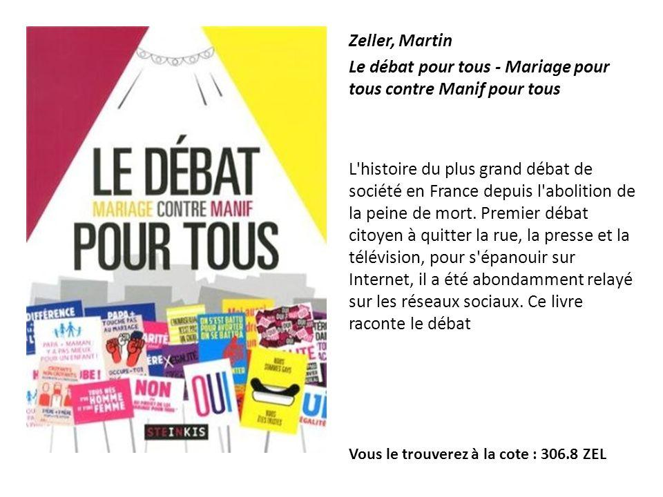 Zeller, Martin Le débat pour tous - Mariage pour tous contre Manif pour tous L'histoire du plus grand débat de société en France depuis l'abolition de