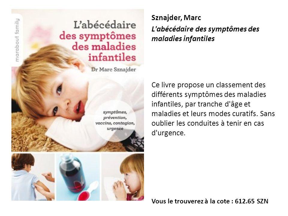 Sznajder, Marc L'abécédaire des symptômes des maladies infantiles Ce livre propose un classement des différents symptômes des maladies infantiles, par