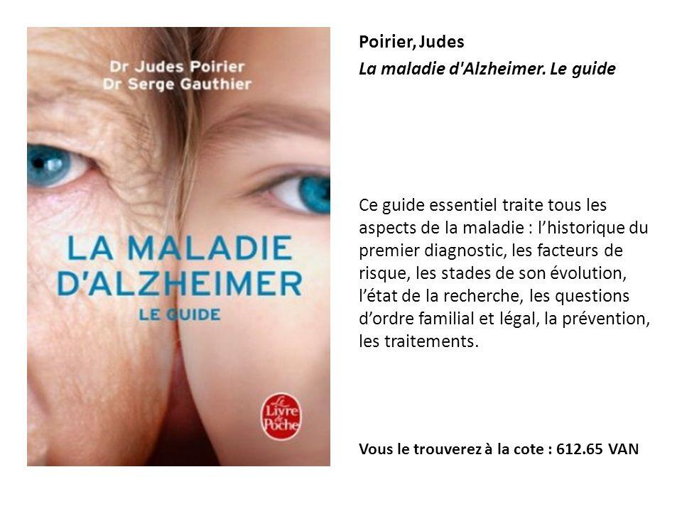 Poirier, Judes La maladie d'Alzheimer. Le guide Ce guide essentiel traite tous les aspects de la maladie : lhistorique du premier diagnostic, les fact
