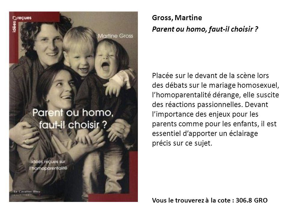 Gross, Martine Parent ou homo, faut-il choisir ? Placée sur le devant de la scène lors des débats sur le mariage homosexuel, lhomoparentalité dérange,