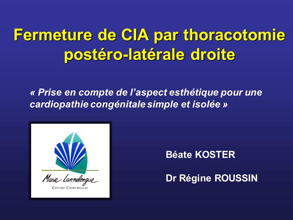 Fermeture de CIA par thoracotomie postéro-latérale droite Fermeture de CIA par thoracotomie postéro-latérale droite Béate KOSTER Dr Régine ROUSSIN « P