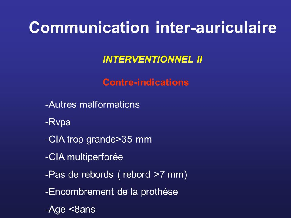 Communication inter-auriculaire INTERVENTIONNEL II Contre-indications -Autres malformations -Rvpa -CIA trop grande>35 mm -CIA multiperforée -Pas de re