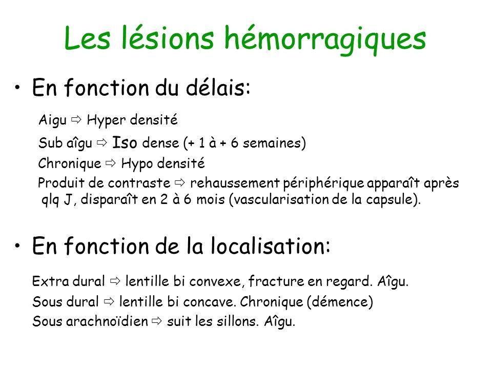 Les lésions hémorragiques En fonction du délais: Aigu Hyper densité Sub aîgu Iso dense (+ 1 à + 6 semaines) Chronique Hypo densité Produit de contraste rehaussement périphérique apparaît après qlq J, disparaît en 2 à 6 mois (vascularisation de la capsule).