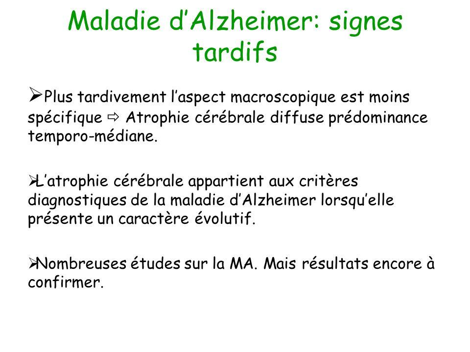 Maladie dAlzheimer: signes tardifs Plus tardivement laspect macroscopique est moins spécifique Atrophie cérébrale diffuse prédominance temporo-médiane.