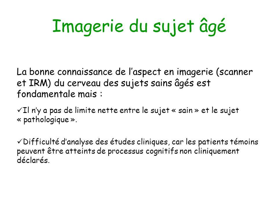 Imagerie du sujet âgé La bonne connaissance de laspect en imagerie (scanner et IRM) du cerveau des sujets sains âgés est fondamentale mais : Il ny a p