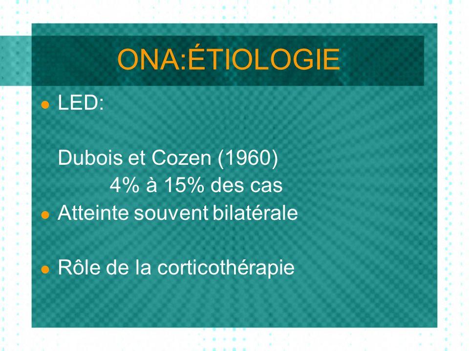 ONA:ÉTIOLOGIE LED: Dubois et Cozen (1960) 4% à 15% des cas Atteinte souvent bilatérale Rôle de la corticothérapie