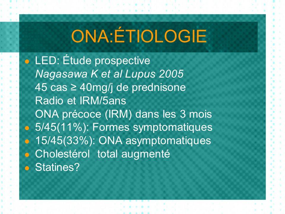 ONA:ÉTIOLOGIE LED: Étude prospective Nagasawa K et al Lupus 2005 45 cas 40mg/j de prednisone Radio et IRM/5ans ONA précoce (IRM) dans les 3 mois 5/45(11%): Formes symptomatiques 15/45(33%): ONA asymptomatiques Cholestérol total augmenté Statines?