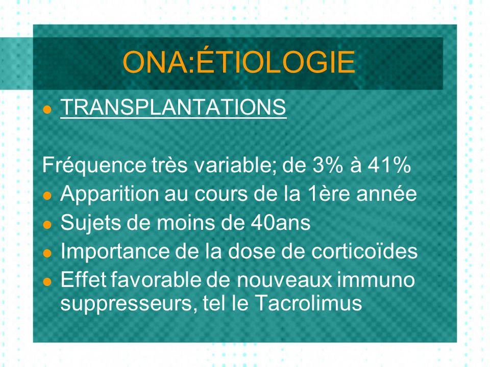 ONA:ÉTIOLOGIE TRANSPLANTATIONS Fréquence très variable; de 3% à 41% Apparition au cours de la 1ère année Sujets de moins de 40ans Importance de la dose de corticoïdes Effet favorable de nouveaux immuno suppresseurs, tel le Tacrolimus