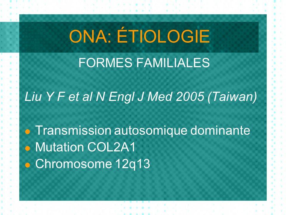 ONA: ÉTIOLOGIE FORMES FAMILIALES Liu Y F et al N Engl J Med 2005 (Taiwan) Transmission autosomique dominante Mutation COL2A1 Chromosome 12q13