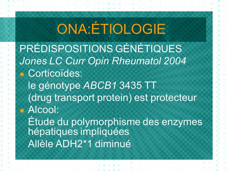 ONA:ÉTIOLOGIE PRÉDISPOSITIONS GÉNÉTIQUES Jones LC Curr Opin Rheumatol 2004 Corticoïdes: le génotype ABCB1 3435 TT (drug transport protein) est protecteur Alcool: Étude du polymorphisme des enzymes hépatiques impliquées Allèle ADH2*1 diminué