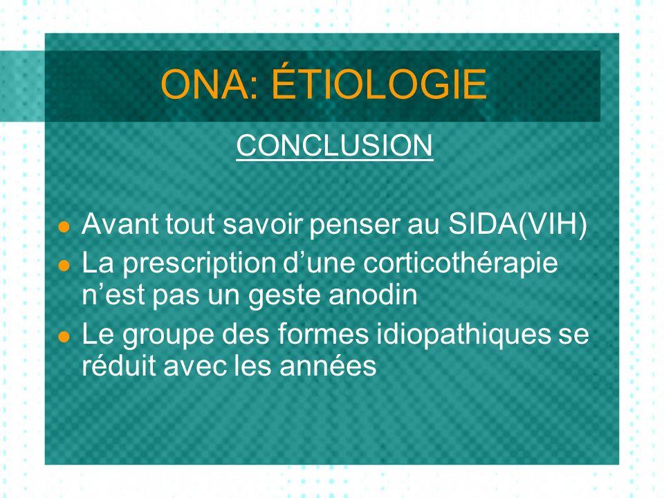 ONA: ÉTIOLOGIE CONCLUSION Avant tout savoir penser au SIDA(VIH) La prescription dune corticothérapie nest pas un geste anodin Le groupe des formes idiopathiques se réduit avec les années
