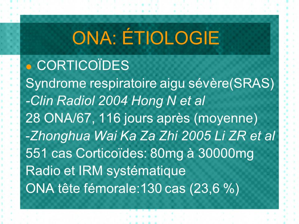ONA: ÉTIOLOGIE CORTICOÏDES Syndrome respiratoire aigu sévère(SRAS) -Clin Radiol 2004 Hong N et al 28 ONA/67, 116 jours après (moyenne) -Zhonghua Wai Ka Za Zhi 2005 Li ZR et al 551 cas Corticoïdes: 80mg à 30000mg Radio et IRM systématique ONA tête fémorale:130 cas (23,6 %)