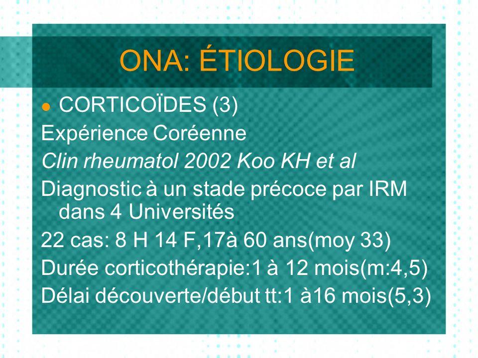 ONA: ÉTIOLOGIE CORTICOÏDES (3) Expérience Coréenne Clin rheumatol 2002 Koo KH et al Diagnostic à un stade précoce par IRM dans 4 Universités 22 cas: 8 H 14 F,17à 60 ans(moy 33) Durée corticothérapie:1 à 12 mois(m:4,5) Délai découverte/début tt:1 à16 mois(5,3)