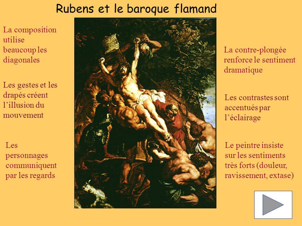 La composition utilise beaucoup les diagonales Les contrastes sont accentués par léclairage Les gestes et les drapés créent lillusion du mouvement La contre-plongée renforce le sentiment dramatique Le peintre insiste sur les sentiments très forts (douleur, ravissement, extase) Les personnages communiquent par les regards Rubens et le baroque flamand