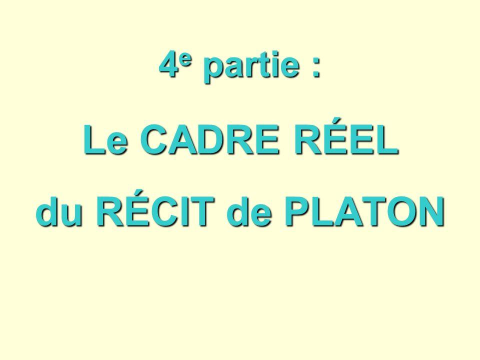 4 e partie : Le CADRE RÉEL du RÉCIT de PLATON