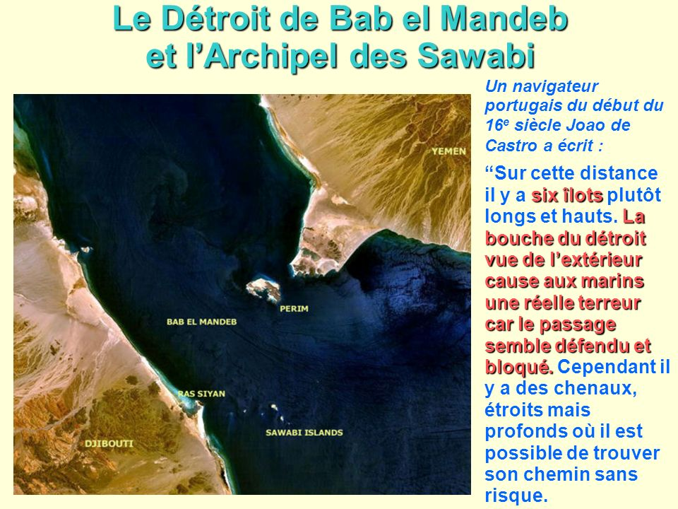 Le Détroit de Bab el Mandeb et lArchipel des Sawabi Un navigateur portugais du début du 16 e siècle Joao de Castro a écrit : six îlots La bouche du dé