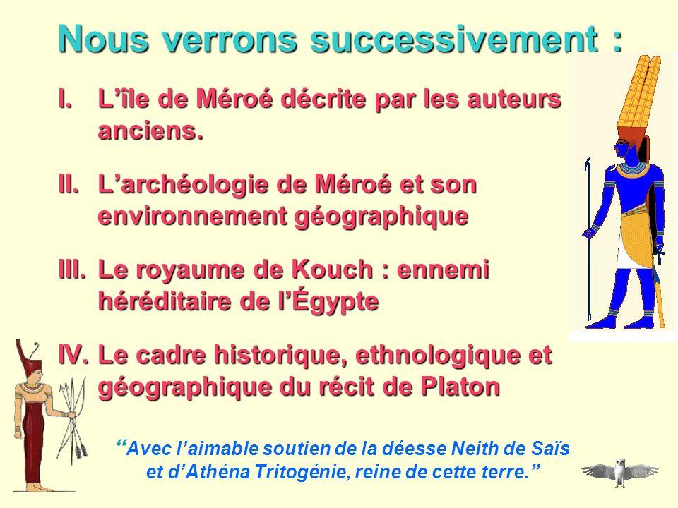 Nous verrons successivement : I.Lîle de Méroé décrite par les auteurs anciens. II.Larchéologie de Méroé et son environnement géographique III.Le royau