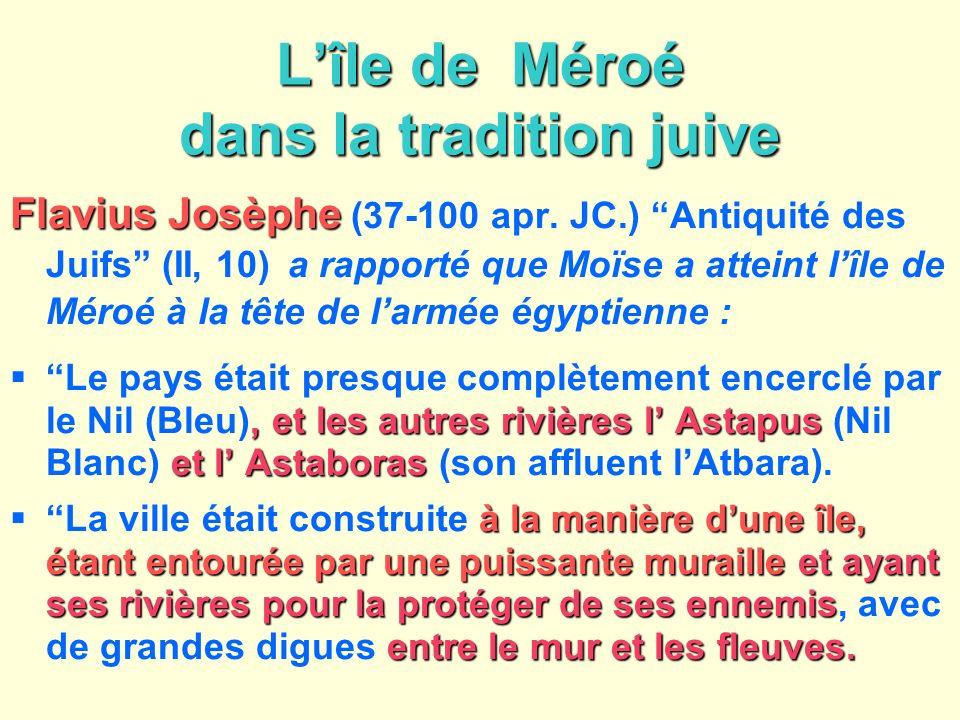 Lîle de Méroé dans la tradition juive Flavius Josèphe Flavius Josèphe (37-100 apr. JC.) Antiquité des Juifs (II, 10) a rapporté que Moïse a atteint lî