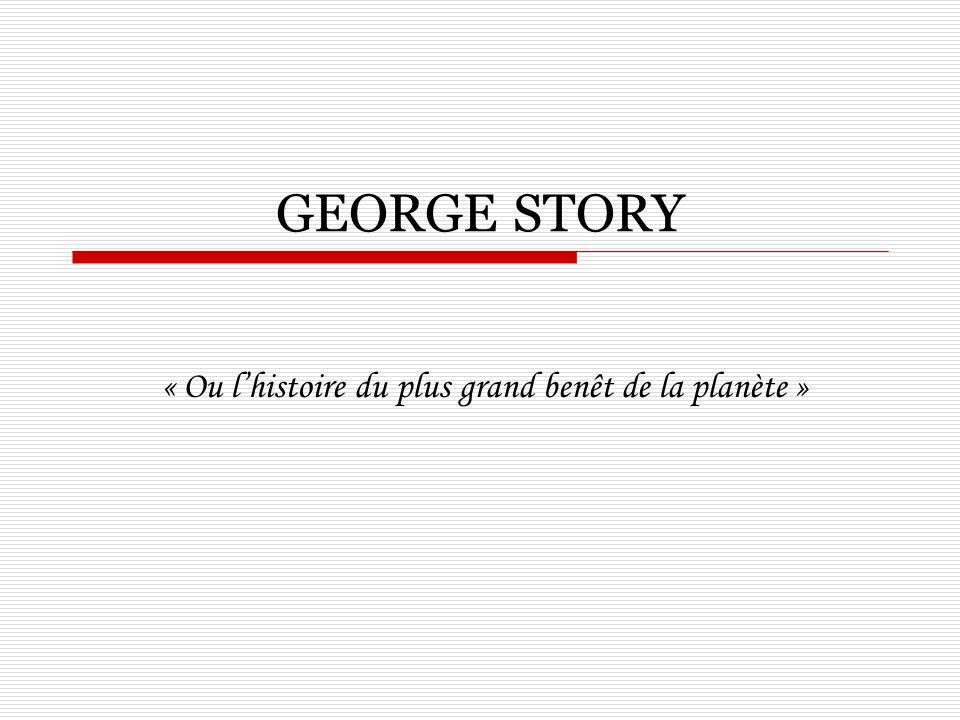 GEORGE STORY « Ou lhistoire du plus grand benêt de la planète »
