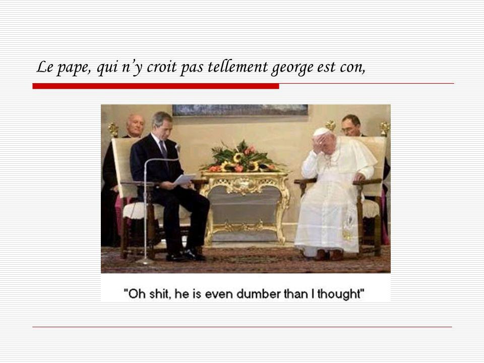 Le pape, qui ny croit pas tellement george est con,