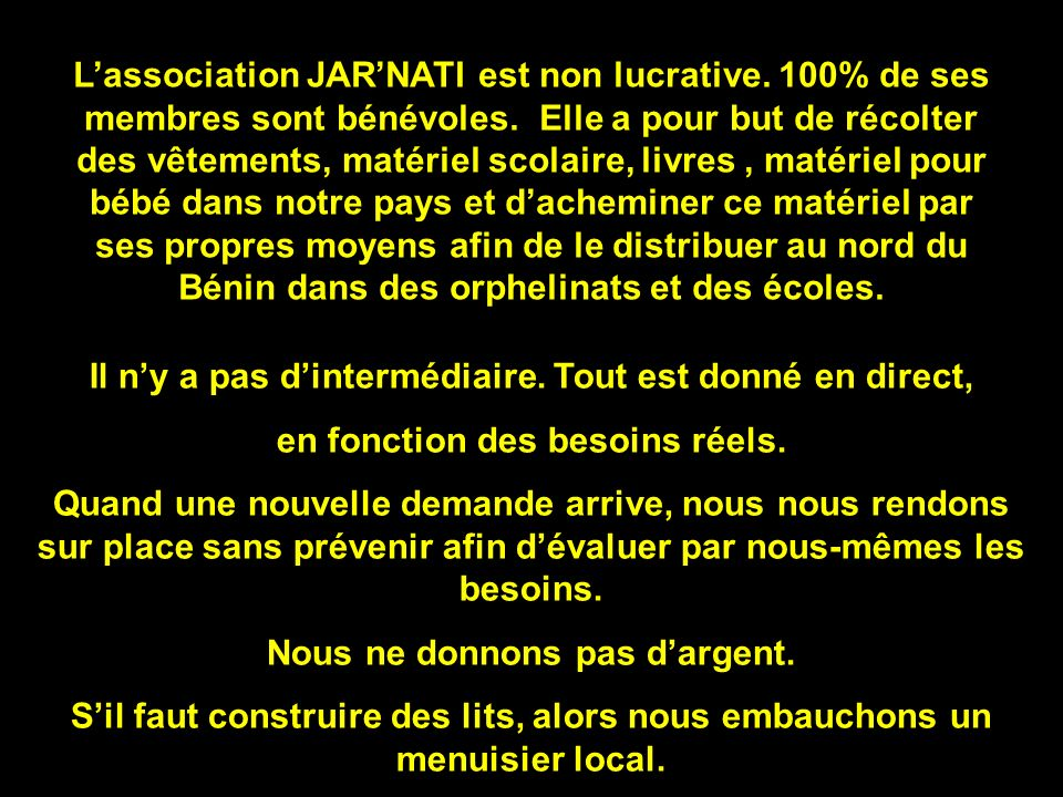 Lassociation JARNATI est non lucrative. 100% de ses membres sont bénévoles. Elle a pour but de récolter des vêtements, matériel scolaire, livres, maté