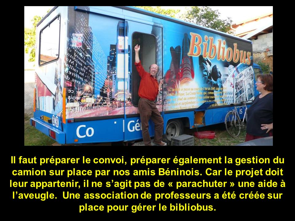 Il faut préparer le convoi, préparer également la gestion du camion sur place par nos amis Béninois. Car le projet doit leur appartenir, il ne sagit p