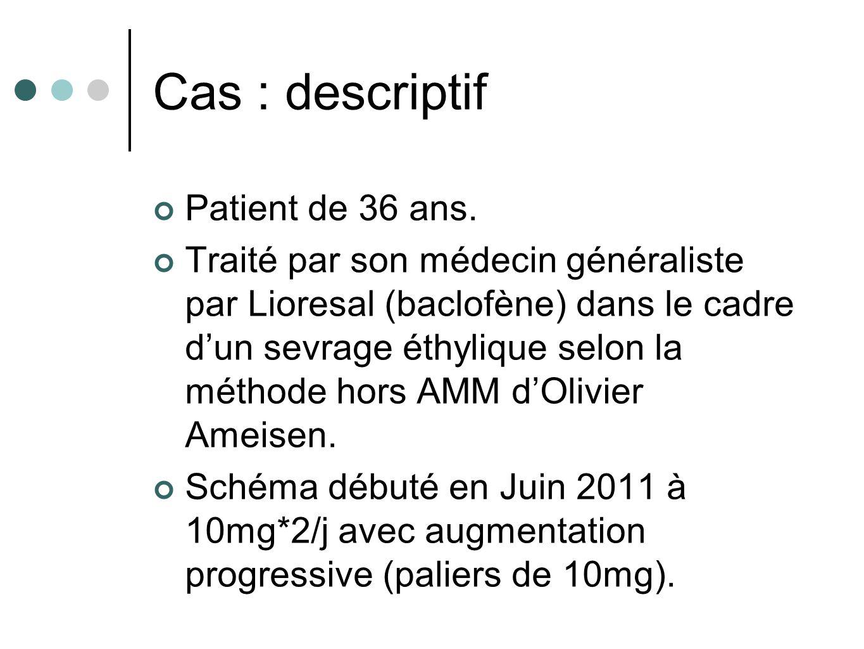 Cas : descriptif Patient de 36 ans. Traité par son médecin généraliste par Lioresal (baclofène) dans le cadre dun sevrage éthylique selon la méthode h