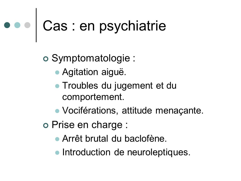 Cas : en psychiatrie Symptomatologie : Agitation aiguë. Troubles du jugement et du comportement. Vociférations, attitude menaçante. Prise en charge :