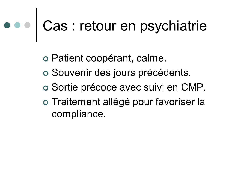 Cas : retour en psychiatrie Patient coopérant, calme. Souvenir des jours précédents. Sortie précoce avec suivi en CMP. Traitement allégé pour favorise