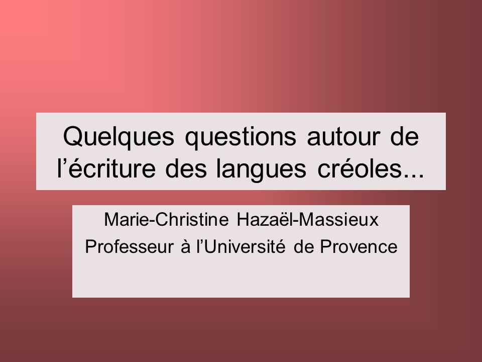 Quelques questions autour de lécriture des langues créoles... Marie-Christine Hazaël-Massieux Professeur à lUniversité de Provence