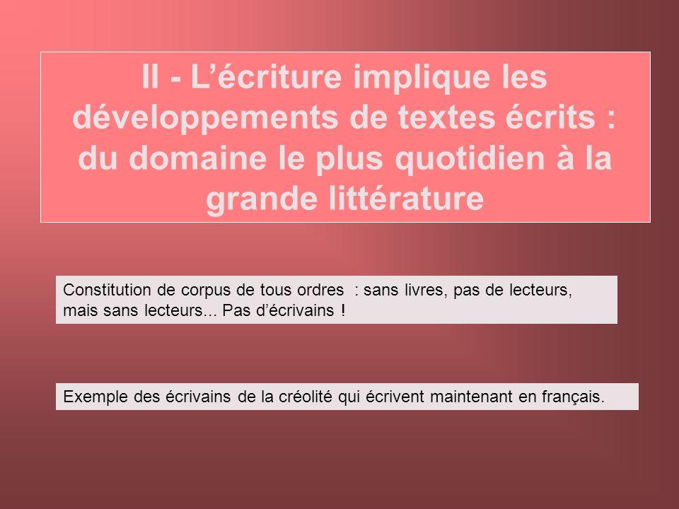 II - Lécriture implique les développements de textes écrits : du domaine le plus quotidien à la grande littérature Constitution de corpus de tous ordr