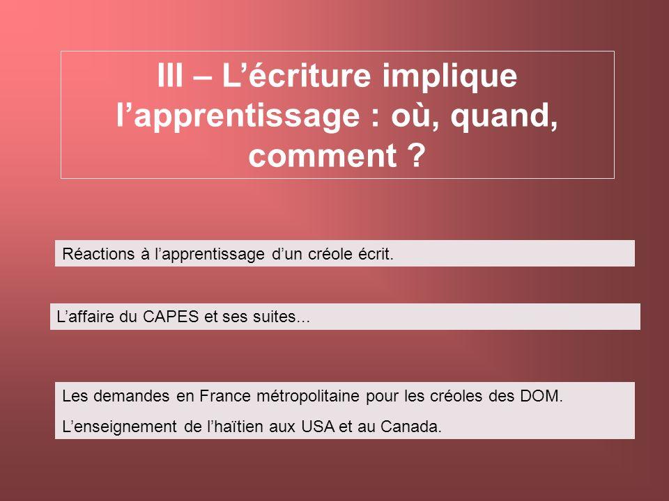 III – Lécriture implique lapprentissage : où, quand, comment ? Réactions à lapprentissage dun créole écrit. Laffaire du CAPES et ses suites... Les dem