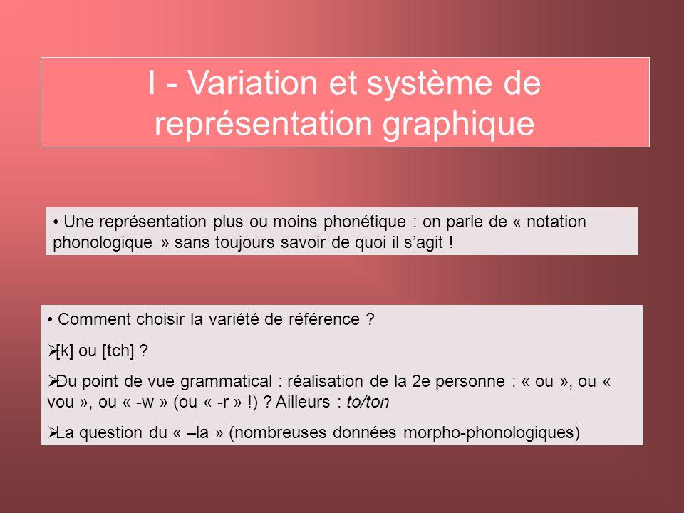 I - Variation et système de représentation graphique Une représentation plus ou moins phonétique : on parle de « notation phonologique » sans toujours savoir de quoi il sagit .