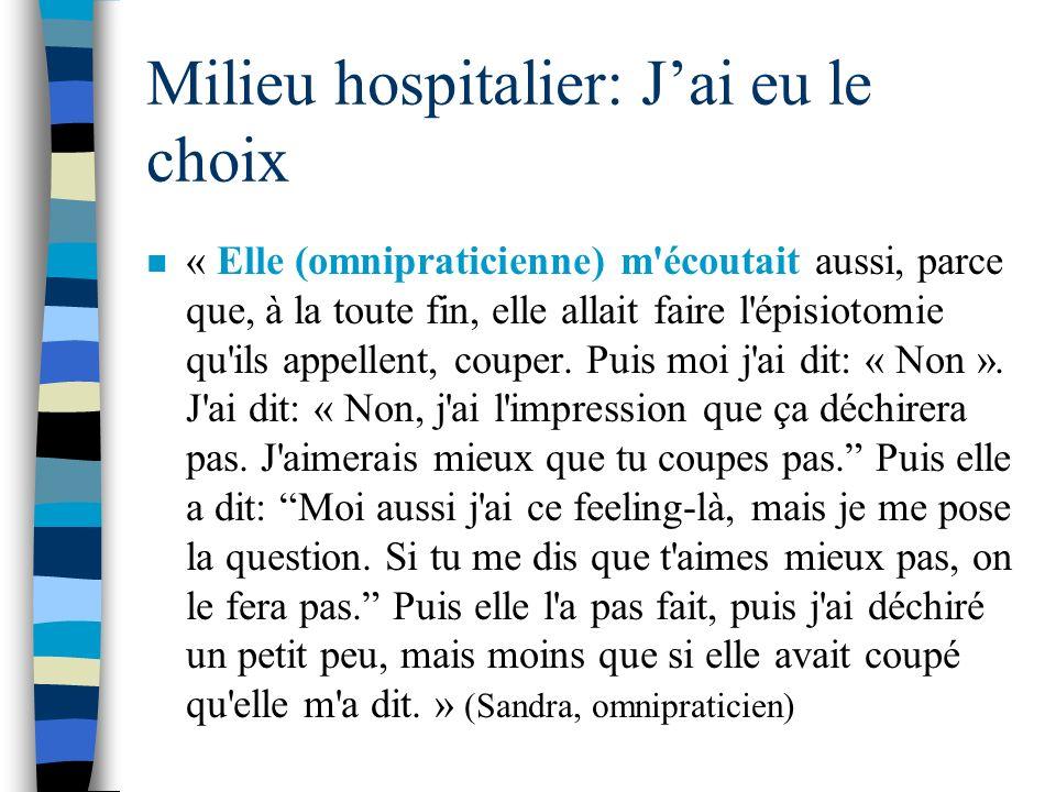 Milieu hospitalier: Jai eu le choix n « Elle (omnipraticienne) m'écoutait aussi, parce que, à la toute fin, elle allait faire l'épisiotomie qu'ils app