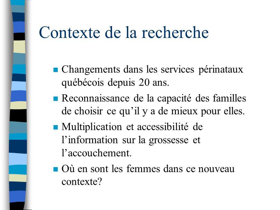 Contexte de la recherche n Changements dans les services périnataux québécois depuis 20 ans. n Reconnaissance de la capacité des familles de choisir c