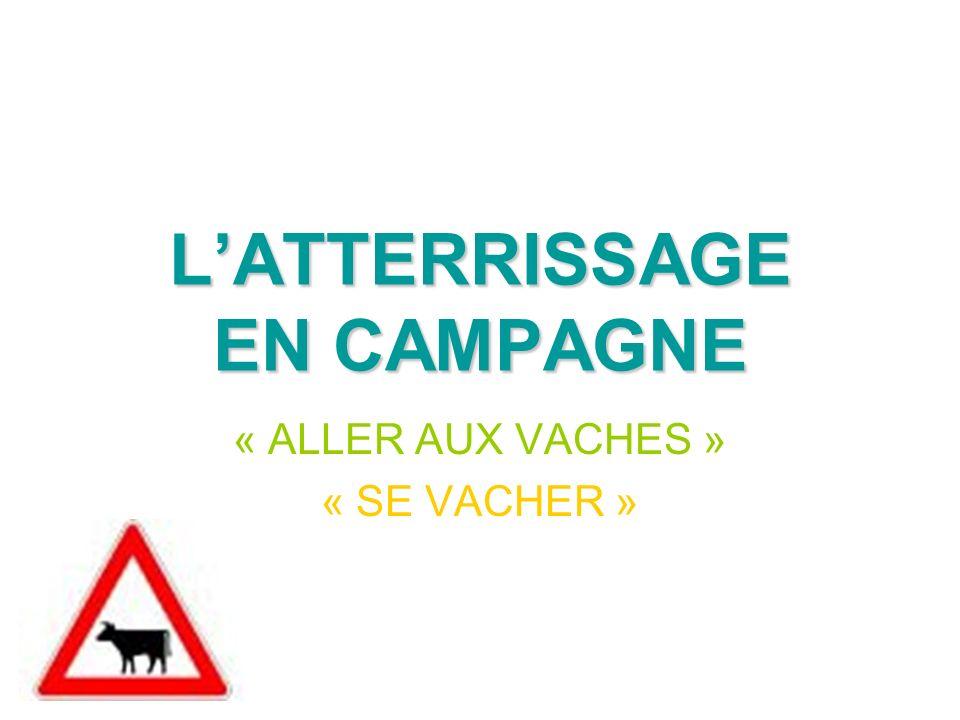 LATTERRISSAGE EN CAMPAGNE « ALLER AUX VACHES » « SE VACHER »