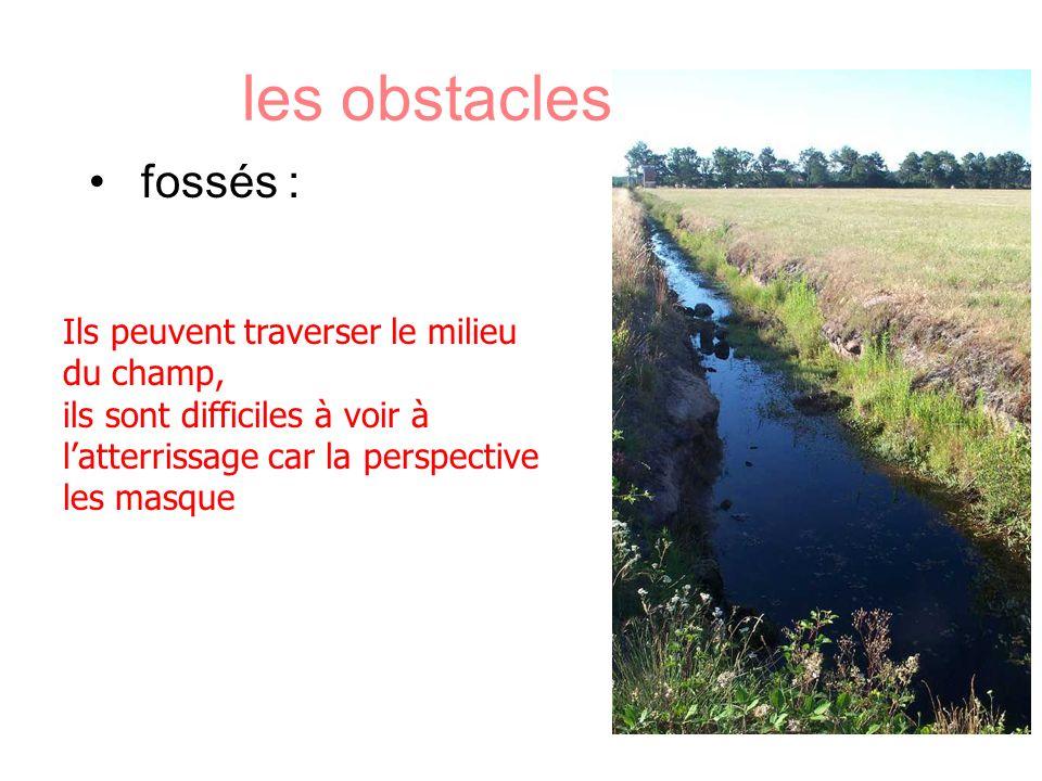 les obstacles divers fossés : Ils peuvent traverser le milieu du champ, ils sont difficiles à voir à latterrissage car la perspective les masque
