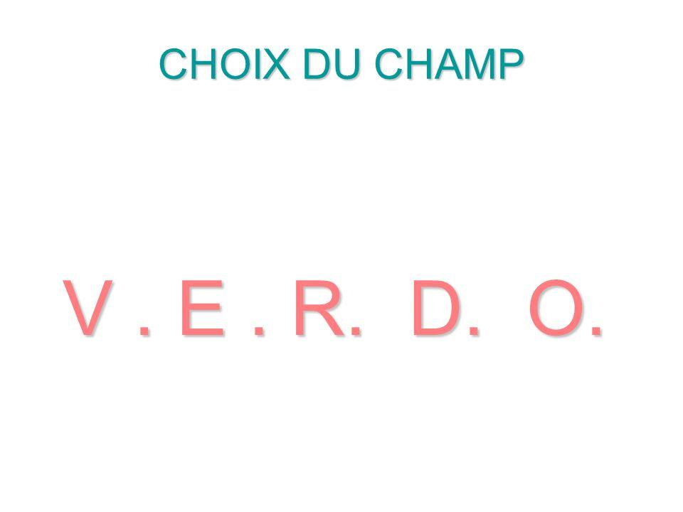 CHOIX DU CHAMP V. E. R. D. O.