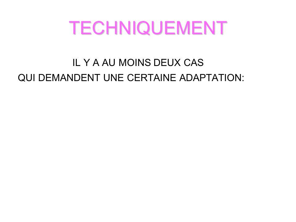 TECHNIQUEMENT IL Y A AU MOINS DEUX CAS QUI DEMANDENT UNE CERTAINE ADAPTATION: