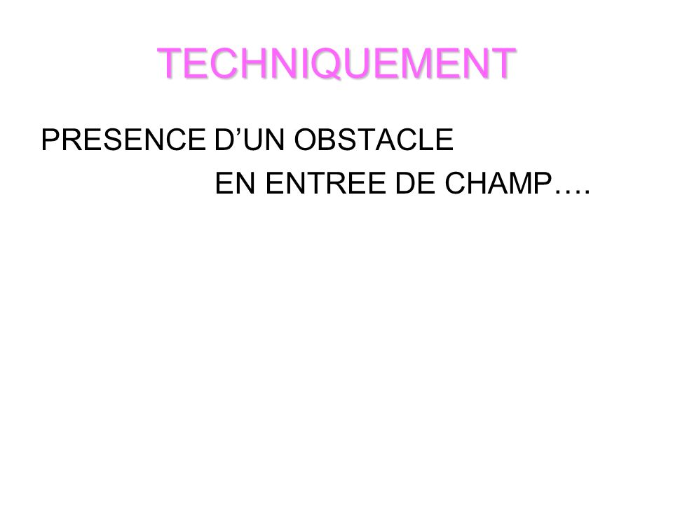 TECHNIQUEMENT PRESENCE DUN OBSTACLE EN ENTREE DE CHAMP….