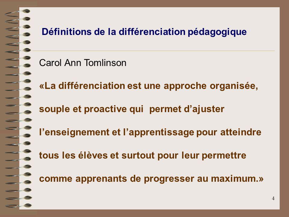 4 Définitions de la différenciation pédagogique Carol Ann Tomlinson «La différenciation est une approche organisée, souple et proactive qui permet dajuster lenseignement et lapprentissage pour atteindre tous les élèves et surtout pour leur permettre comme apprenants de progresser au maximum.»