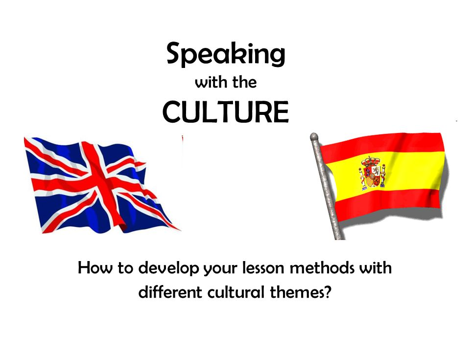Speaking with the CULTURE How to develop your lesson methods with different cultural themes?