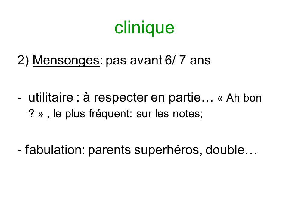 clinique 2) Mensonges: pas avant 6/ 7 ans -utilitaire : à respecter en partie… « Ah bon ? », le plus fréquent: sur les notes; - fabulation: parents su