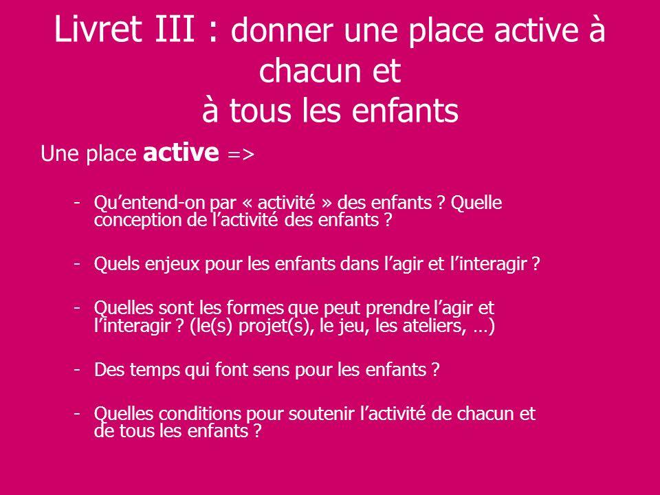 Livret III : donner une place active à chacun et à tous les enfants Une place active => -Quentend-on par « activité » des enfants ? Quelle conception
