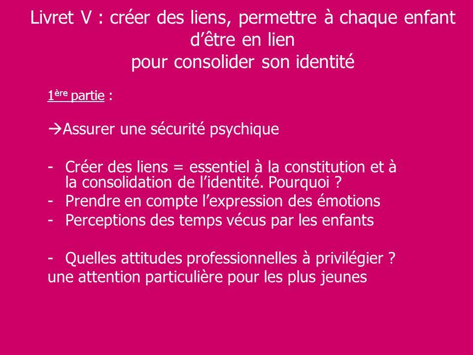 Livret V : créer des liens, permettre à chaque enfant dêtre en lien pour consolider son identité 1 ère partie : Assurer une sécurité psychique -Créer