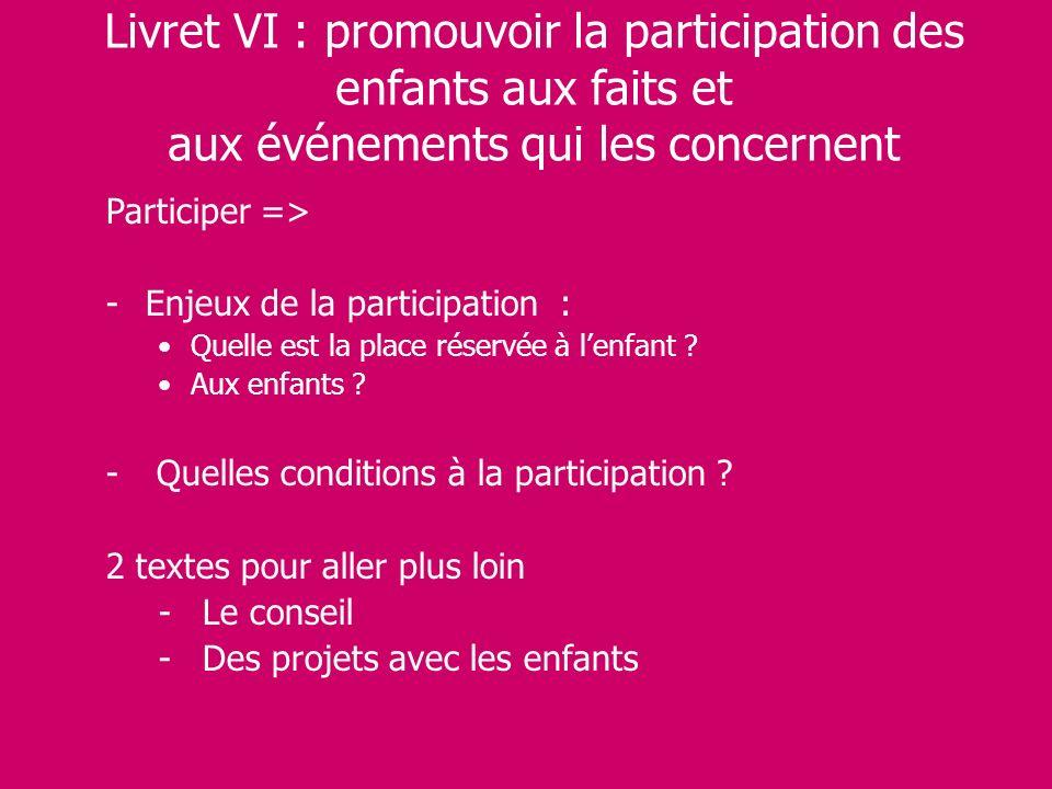 Livret VI : promouvoir la participation des enfants aux faits et aux événements qui les concernent Participer => -Enjeux de la participation : Quelle