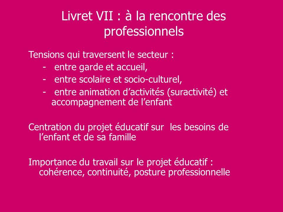 Livret VII : à la rencontre des professionnels Tensions qui traversent le secteur : - entre garde et accueil, - entre scolaire et socio-culturel, - en