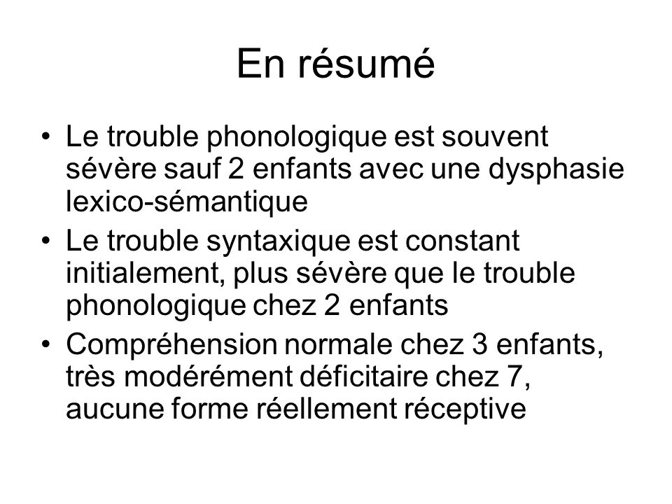 En résumé Le trouble phonologique est souvent sévère sauf 2 enfants avec une dysphasie lexico-sémantique Le trouble syntaxique est constant initialeme