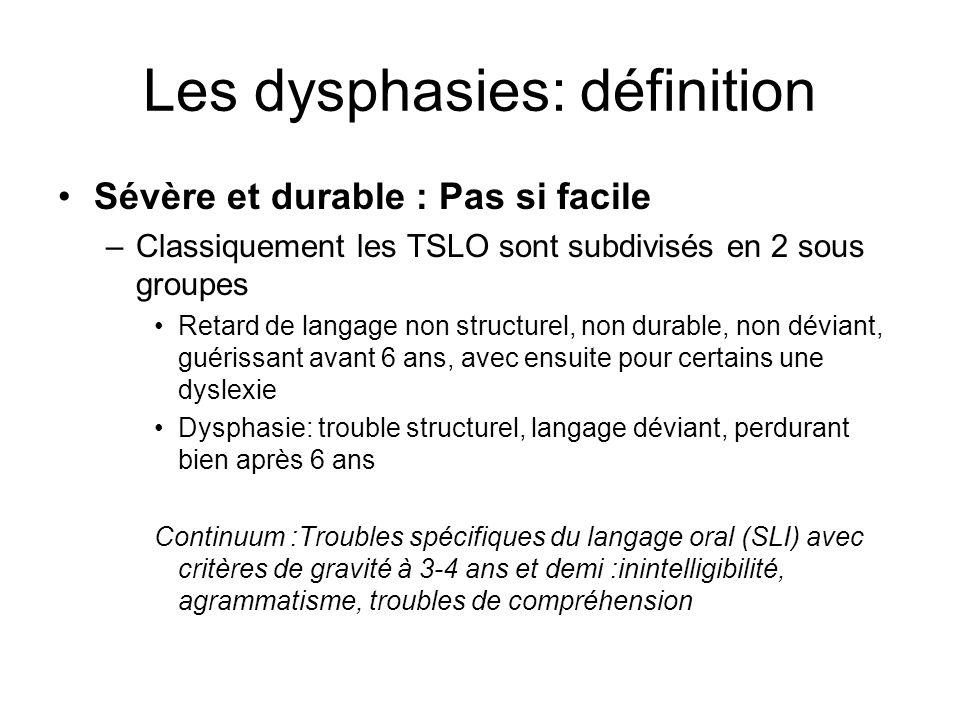 Les dysphasies: définition Sévère et durable : Pas si facile –Classiquement les TSLO sont subdivisés en 2 sous groupes Retard de langage non structurel, non durable, non déviant, guérissant avant 6 ans, avec ensuite pour certains une dyslexie Dysphasie: trouble structurel, langage déviant, perdurant bien après 6 ans Continuum :Troubles spécifiques du langage oral (SLI) avec critères de gravité à 3-4 ans et demi :inintelligibilité, agrammatisme, troubles de compréhension