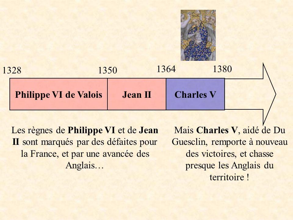 Philippe VI de ValoisCharles VJean II Les règnes de Philippe VI et de Jean II sont marqués par des défaites pour la France, et par une avancée des Anglais… Mais Charles V, aidé de Du Guesclin, remporte à nouveau des victoires, et chasse presque les Anglais du territoire .